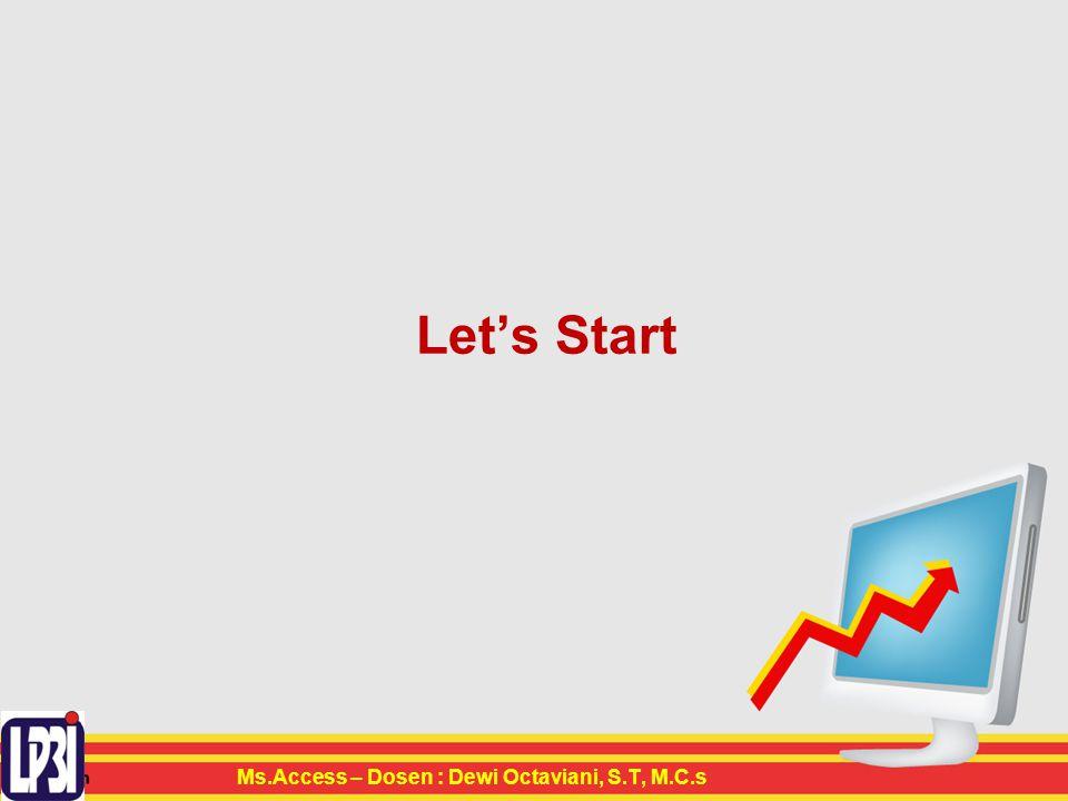 Let's Start Ms.Access – Dosen : Dewi Octaviani, S.T, M.C.s