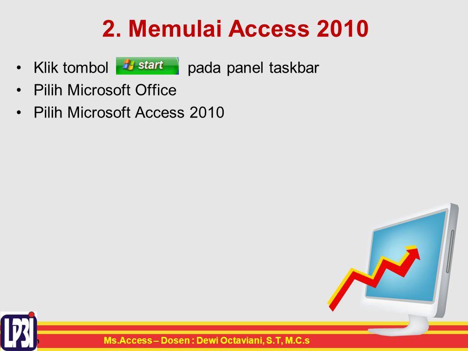2. Memulai Access 2010 Klik tombol pada panel taskbar Pilih Microsoft Office Pilih Microsoft Access 2010 Ms.Access – Dosen : Dewi Octaviani, S.T, M.C.