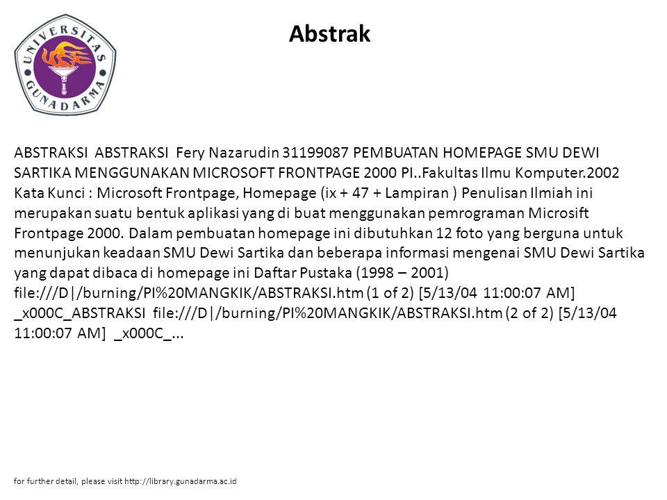 Abstrak ABSTRAKSI ABSTRAKSI Fery Nazarudin 31199087 PEMBUATAN HOMEPAGE SMU DEWI SARTIKA MENGGUNAKAN MICROSOFT FRONTPAGE 2000 PI..Fakultas Ilmu Komputer.2002 Kata Kunci : Microsoft Frontpage, Homepage (ix + 47 + Lampiran ) Penulisan Ilmiah ini merupakan suatu bentuk aplikasi yang di buat menggunakan pemrograman Microsift Frontpage 2000.