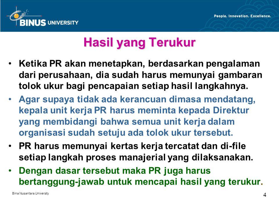 Bina Nusantara University 4 Hasil yang Terukur Ketika PR akan menetapkan, berdasarkan pengalaman dari perusahaan, dia sudah harus memunyai gambaran tolok ukur bagi pencapaian setiap hasil langkahnya.