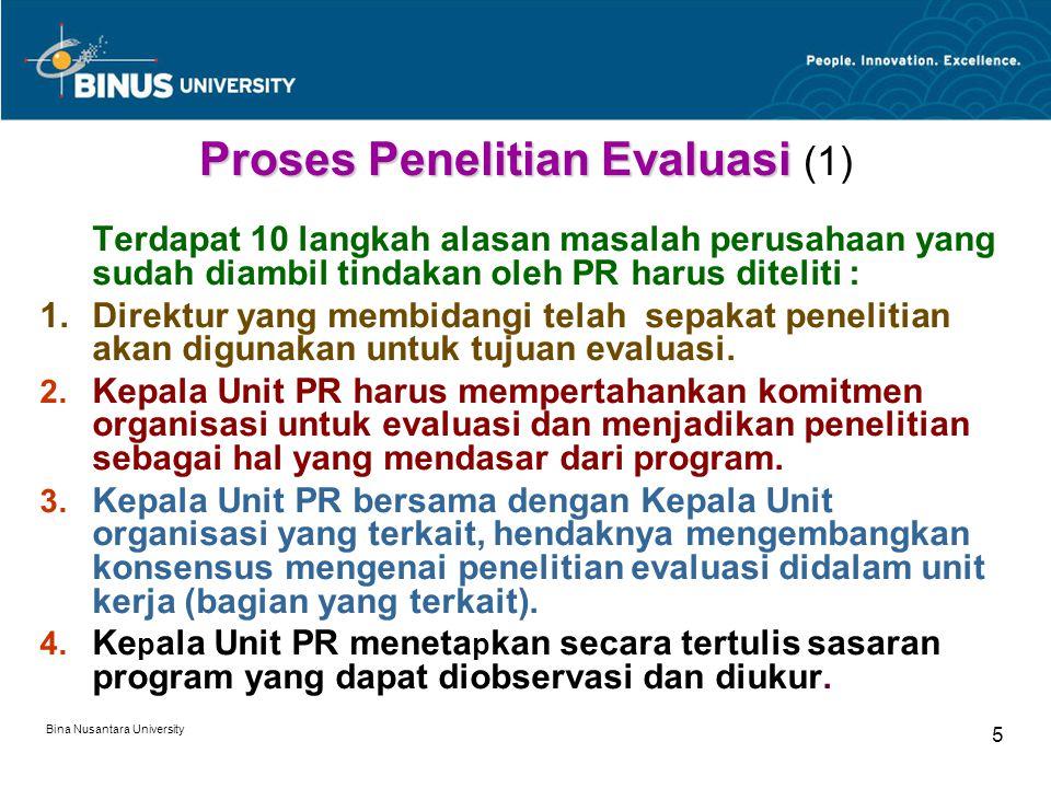 Bina Nusantara University 5 Proses Penelitian Evaluasi Proses Penelitian Evaluasi (1) Terdapat 10 langkah alasan masalah perusahaan yang sudah diambil tindakan oleh PR harus diteliti : 1.Direktur yang membidangi telah sepakat penelitian akan digunakan untuk tujuan evaluasi.