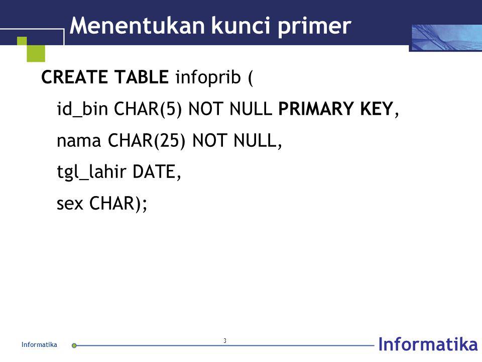 Informatika 3 Menentukan kunci primer CREATE TABLE infoprib ( id_bin CHAR(5) NOT NULL PRIMARY KEY, nama CHAR(25) NOT NULL, tgl_lahir DATE, sex CHAR);