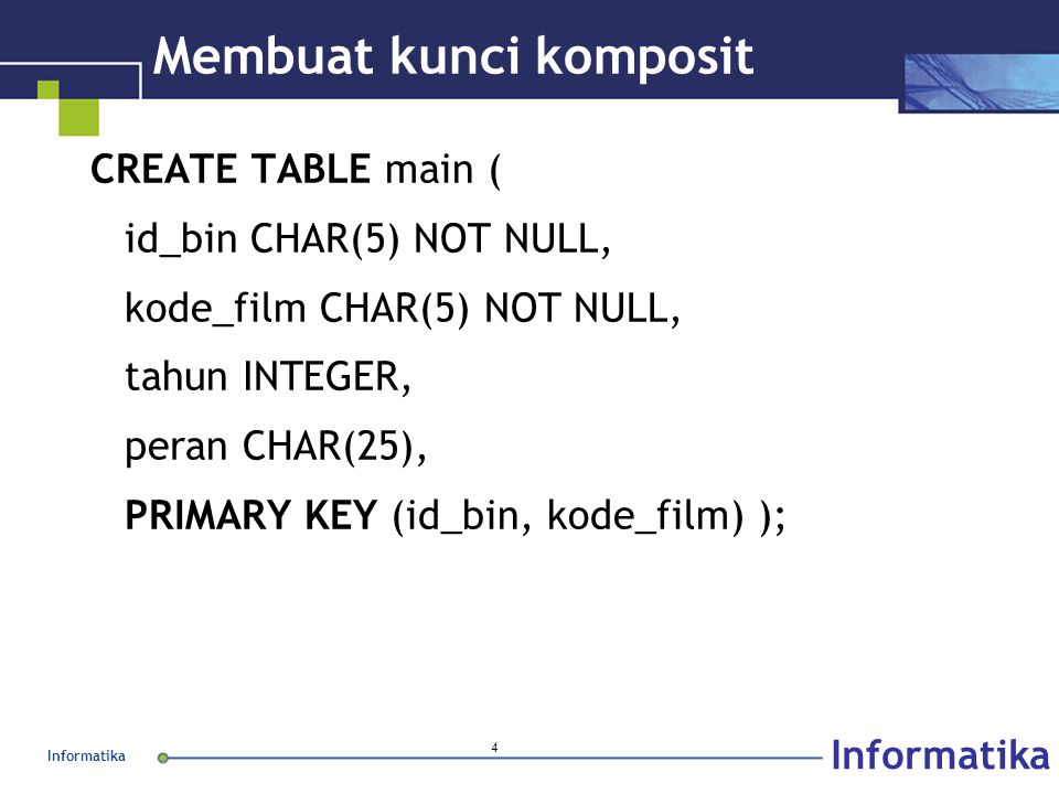 Informatika 4 Membuat kunci komposit CREATE TABLE main ( id_bin CHAR(5) NOT NULL, kode_film CHAR(5) NOT NULL, tahun INTEGER, peran CHAR(25), PRIMARY KEY (id_bin, kode_film) );