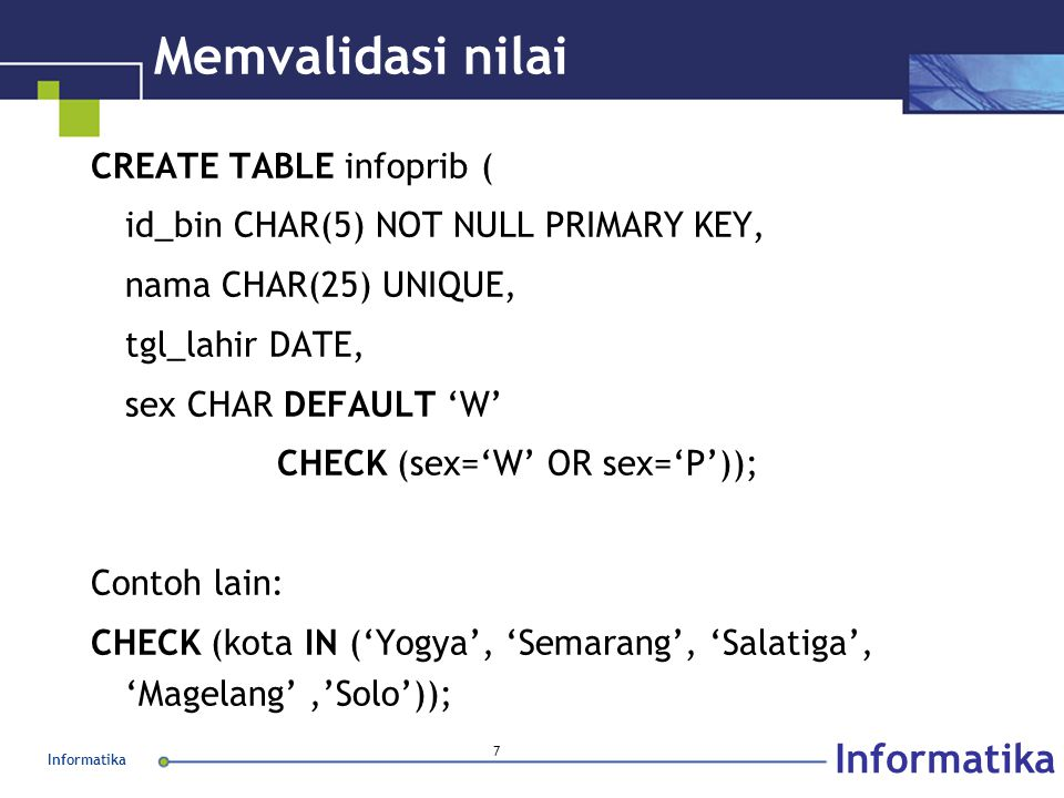 Informatika 7 Memvalidasi nilai CREATE TABLE infoprib ( id_bin CHAR(5) NOT NULL PRIMARY KEY, nama CHAR(25) UNIQUE, tgl_lahir DATE, sex CHAR DEFAULT 'W