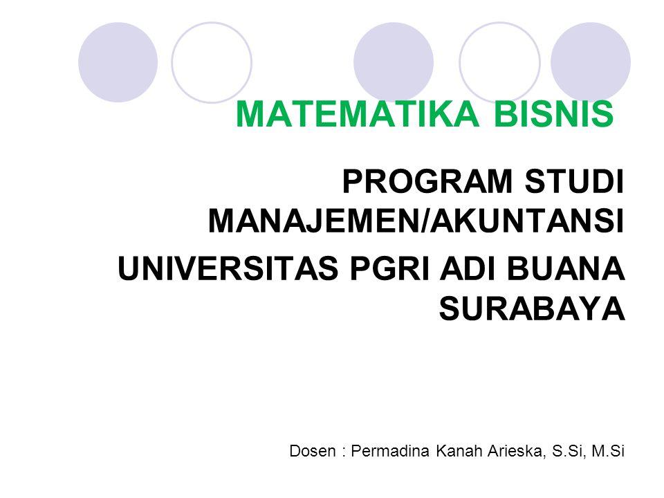 MATEMATIKA BISNIS PROGRAM STUDI MANAJEMEN/AKUNTANSI UNIVERSITAS PGRI ADI BUANA SURABAYA Dosen : Permadina Kanah Arieska, S.Si, M.Si