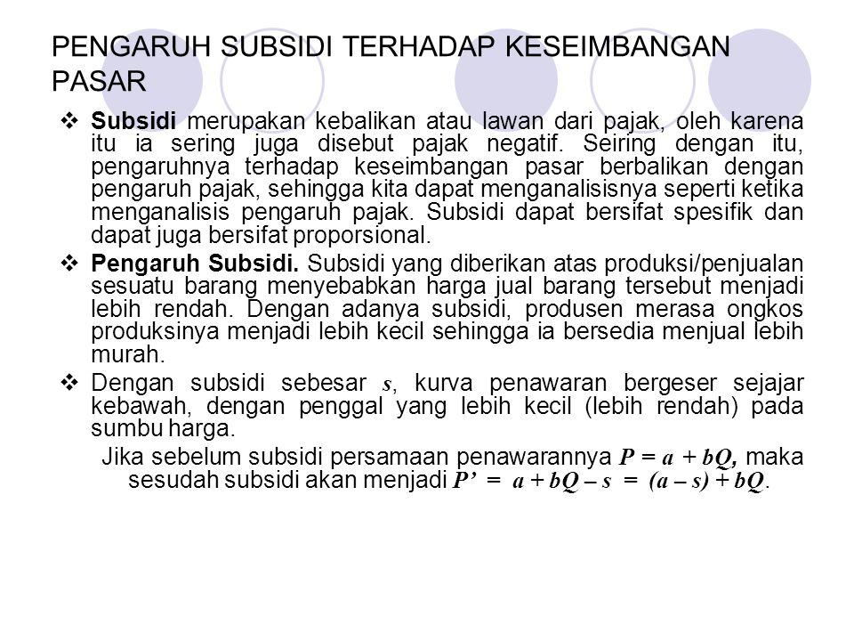  Subsidi merupakan kebalikan atau lawan dari pajak, oleh karena itu ia sering juga disebut pajak negatif. Seiring dengan itu, pengaruhnya terhadap ke