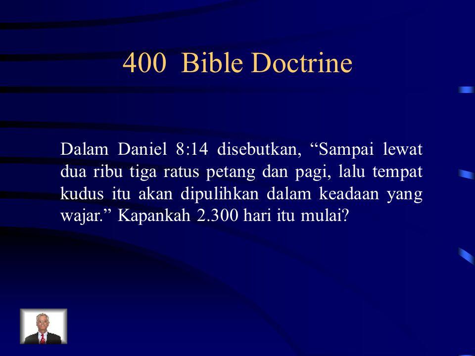 "400 Bible Doctrine Dalam Daniel 8:14 disebutkan, ""Sampai lewat dua ribu tiga ratus petang dan pagi, lalu tempat kudus itu akan dipulihkan dalam keadaa"