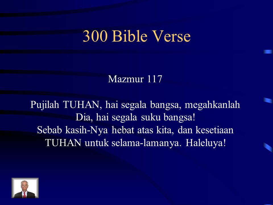 300 Bible Verse Mazmur 117 Pujilah TUHAN, hai segala bangsa, megahkanlah Dia, hai segala suku bangsa! Sebab kasih-Nya hebat atas kita, dan kesetiaan T