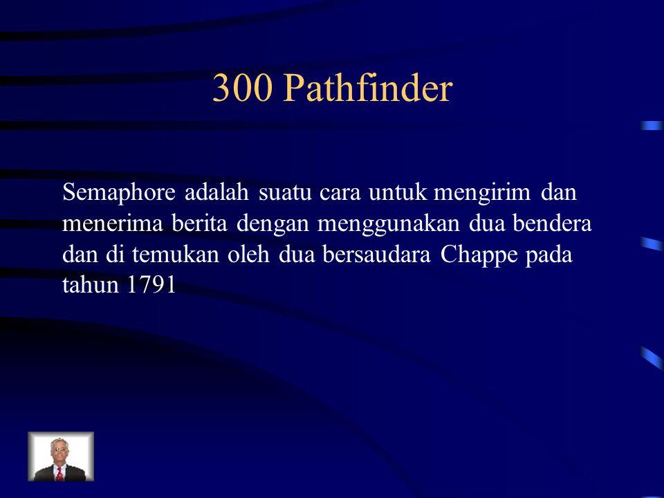 300 Pathfinder Semaphore adalah suatu cara untuk mengirim dan menerima berita dengan menggunakan dua bendera dan di temukan oleh dua bersaudara Chappe