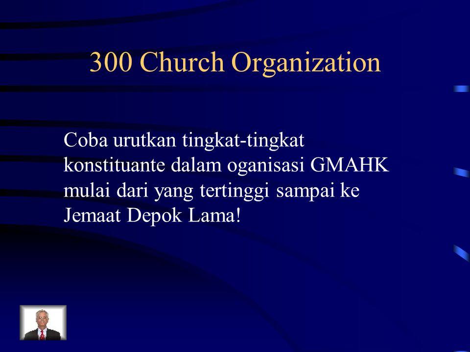 300 Church Organization Coba urutkan tingkat-tingkat konstituante dalam oganisasi GMAHK mulai dari yang tertinggi sampai ke Jemaat Depok Lama!