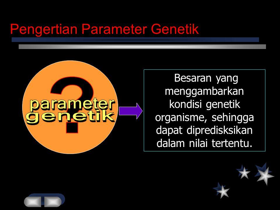Pengertian Parameter Genetik Besaran yang menggambarkan kondisi genetik organisme, sehingga dapat dipredisksikan dalam nilai tertentu.