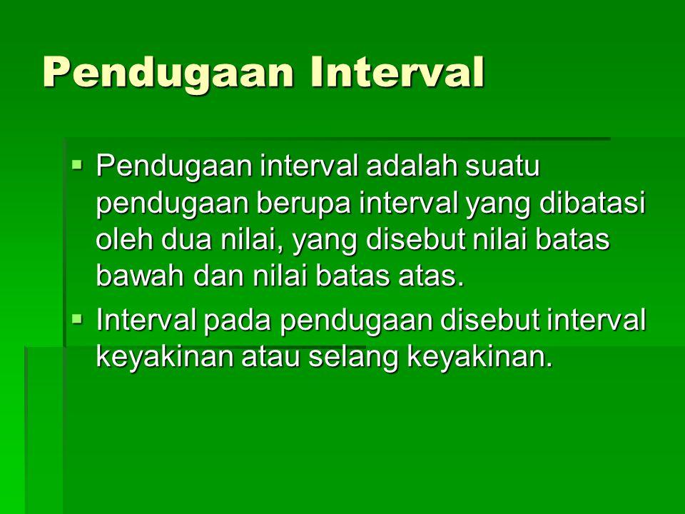 Pendugaan Interval  Pendugaan interval adalah suatu pendugaan berupa interval yang dibatasi oleh dua nilai, yang disebut nilai batas bawah dan nilai