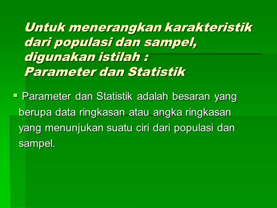 Untuk menerangkan karakteristik dari populasi dan sampel, digunakan istilah : Parameter dan Statistik  Parameter dan Statistik adalah besaran yang be