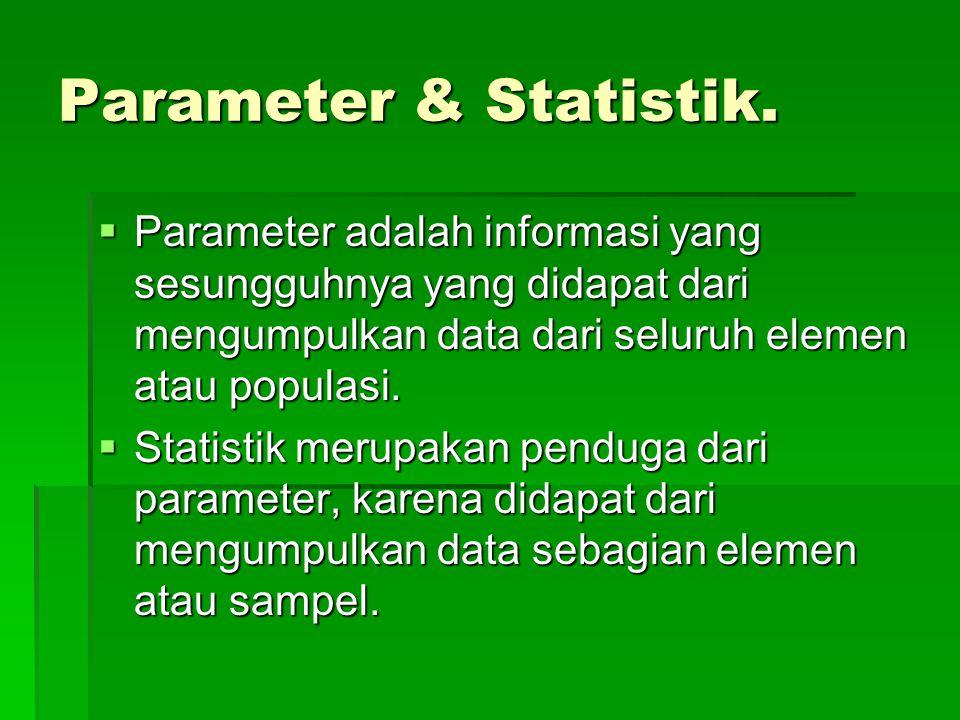 Parameter & Statistik.  Parameter adalah informasi yang sesungguhnya yang didapat dari mengumpulkan data dari seluruh elemen atau populasi.  Statist