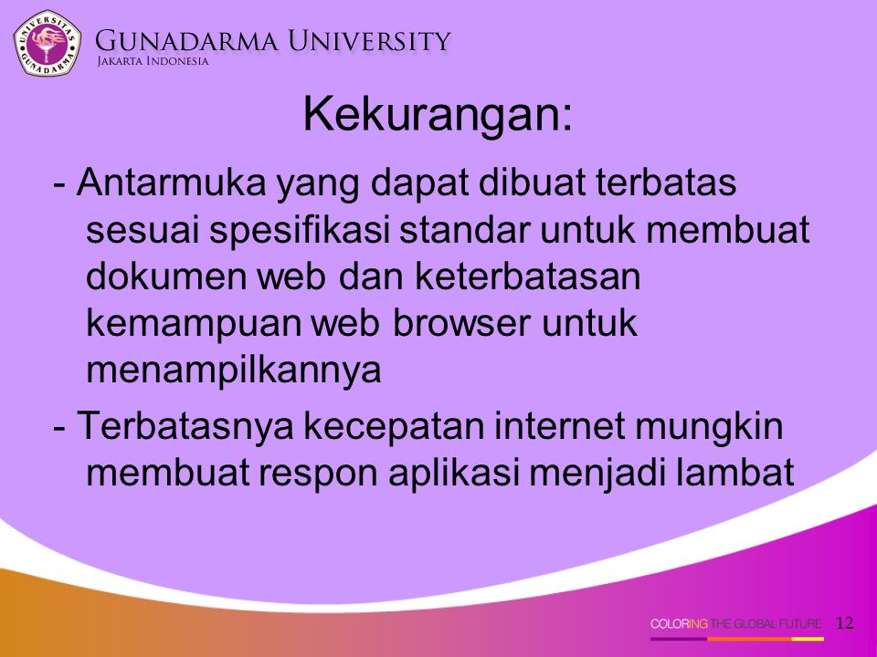 12 Kekurangan: - Antarmuka yang dapat dibuat terbatas sesuai spesifikasi standar untuk membuat dokumen web dan keterbatasan kemampuan web browser untuk menampilkannya - Terbatasnya kecepatan internet mungkin membuat respon aplikasi menjadi lambat