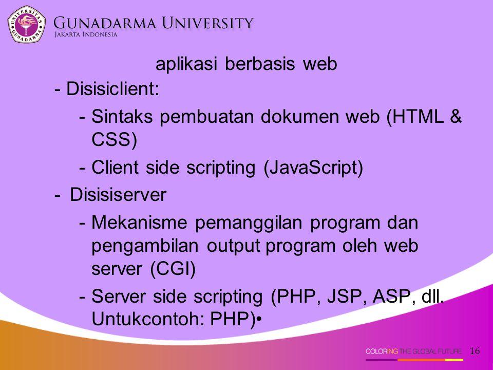 16 aplikasi berbasis web - Disisiclient: -Sintaks pembuatan dokumen web (HTML & CSS) -Client side scripting (JavaScript) -Disisiserver -Mekanisme pema