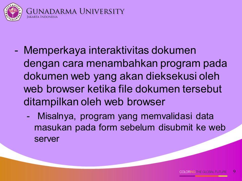 9 -Memperkaya interaktivitas dokumen dengan cara menambahkan program pada dokumen web yang akan dieksekusi oleh web browser ketika file dokumen terseb