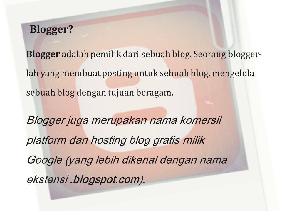 Blogger? Blogger adalah pemilik dari sebuah blog. Seorang blogger- lah yang membuat posting untuk sebuah blog, mengelola sebuah blog dengan tujuan ber
