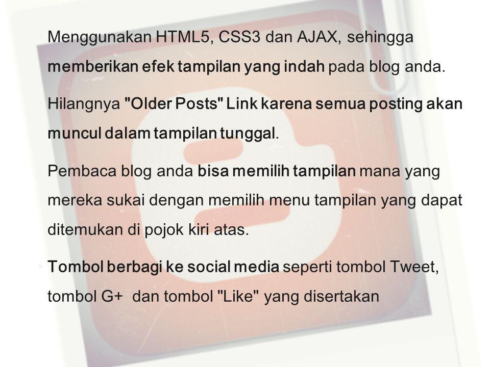 Menggunakan HTML5, CSS3 dan AJAX, sehingga memberikan efek tampilan yang indah pada blog anda. Hilangnya