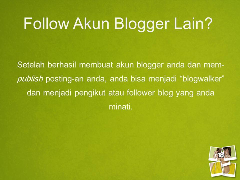 """Follow Akun Blogger Lain? Setelah berhasil membuat akun blogger anda dan mem- publish posting-an anda, anda bisa menjadi """"blogwalker"""" dan menjadi peng"""