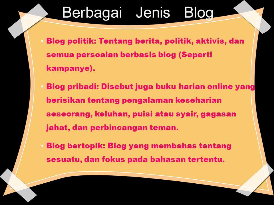 Berbagai Jenis Blog Blog politik: Tentang berita, politik, aktivis, dan semua persoalan berbasis blog (Seperti kampanye). Blog pribadi: Disebut juga b