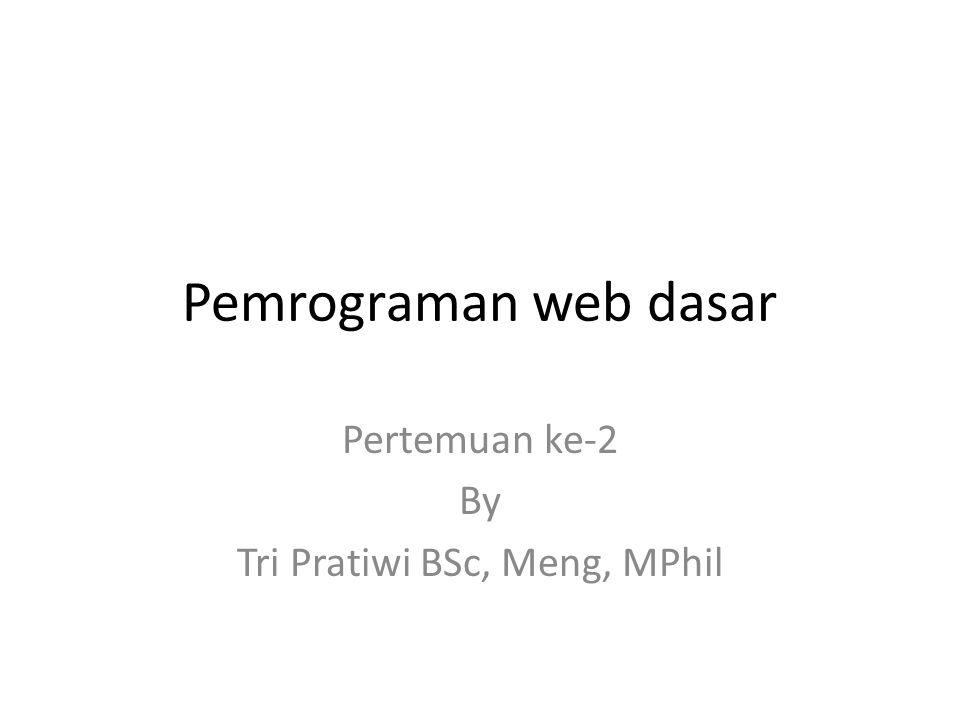 Pemrograman web dasar Pertemuan ke-2 By Tri Pratiwi BSc, Meng, MPhil
