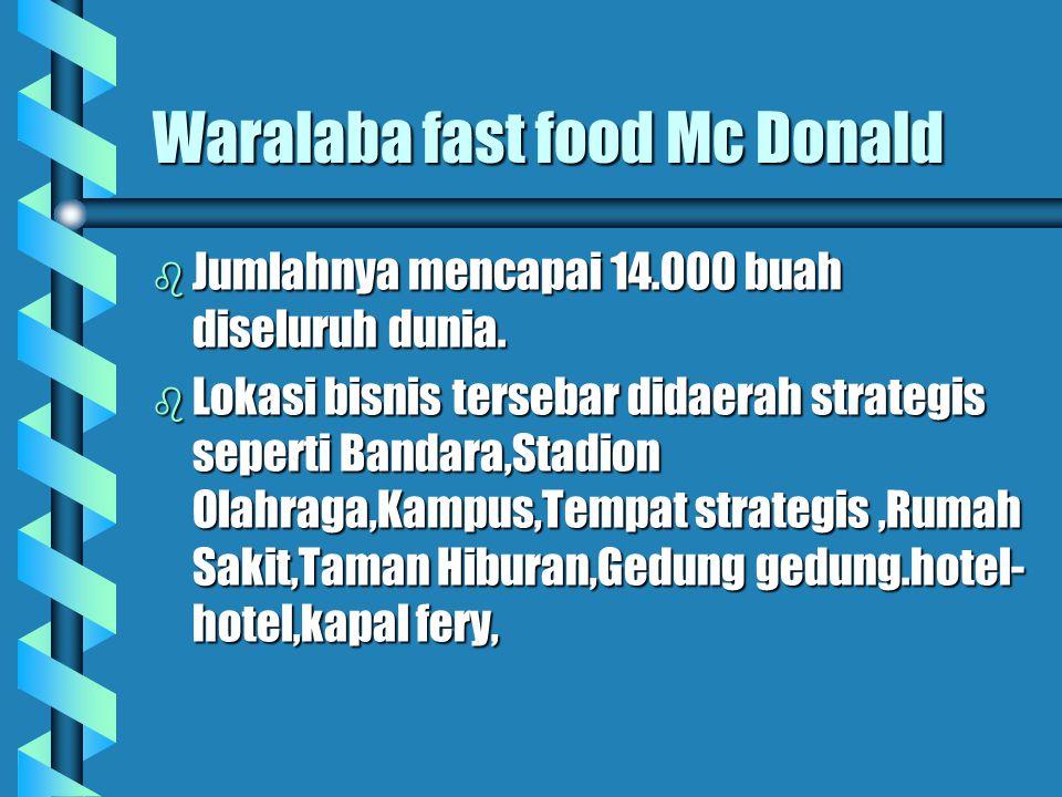 Waralaba fast food Mc Donald b Jumlahnya mencapai 14.000 buah diseluruh dunia. b Lokasi bisnis tersebar didaerah strategis seperti Bandara,Stadion Ola