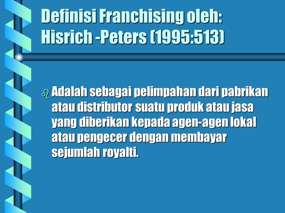 Definisi Franchising oleh: Hisrich -Peters (1995:513) b Adalah sebagai pelimpahan dari pabrikan atau distributor suatu produk atau jasa yang diberikan