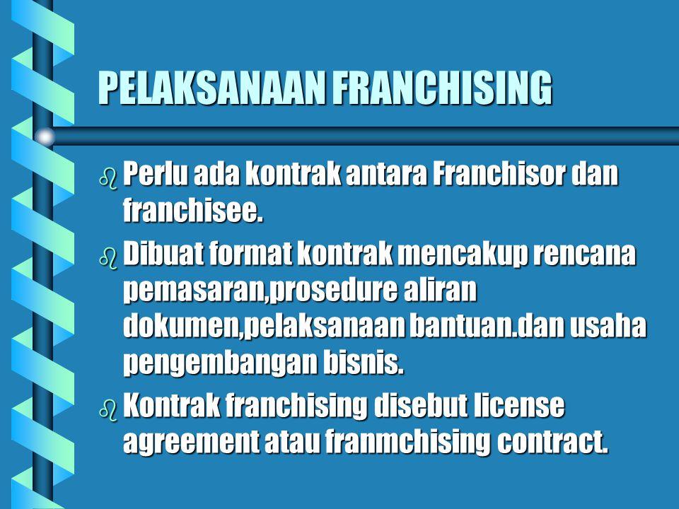 PELAKSANAAN FRANCHISING b Perlu ada kontrak antara Franchisor dan franchisee. b Dibuat format kontrak mencakup rencana pemasaran,prosedure aliran doku