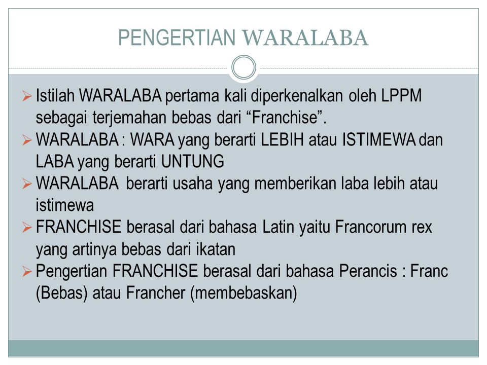 "PENGERTIAN WARALABA  Istilah WARALABA pertama kali diperkenalkan oleh LPPM sebagai terjemahan bebas dari ""Franchise"".  WARALABA : WARA yang berarti"