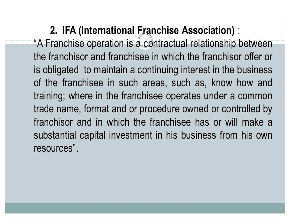 """2. IFA (International Franchise Association) : """"A Franchise operation is a contractual relationship between the franchisor and franchisee in which the"""