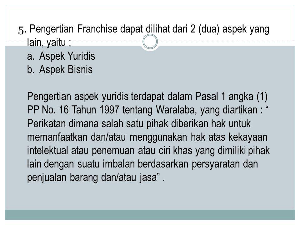 5. Pengertian Franchise dapat dilihat dari 2 (dua) aspek yang lain, yaitu : a. Aspek Yuridis b. Aspek Bisnis Pengertian aspek yuridis terdapat dalam P