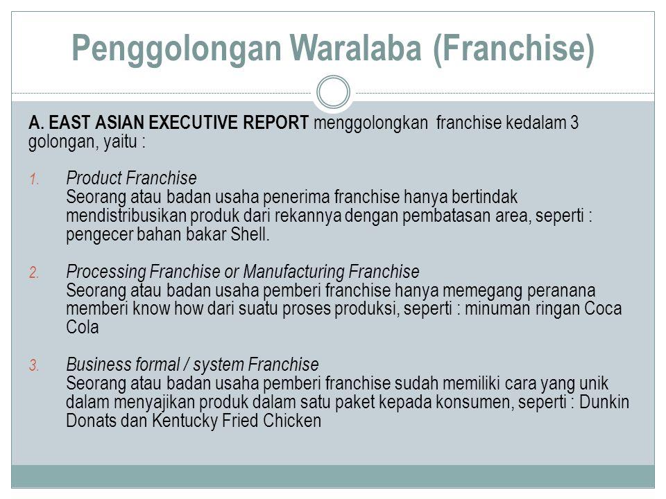Penggolongan Waralaba (Franchise) A.EAST ASIAN EXECUTIVE REPORT menggolongkan franchise kedalam 3 golongan, yaitu : 1. Product Franchise Seorang atau