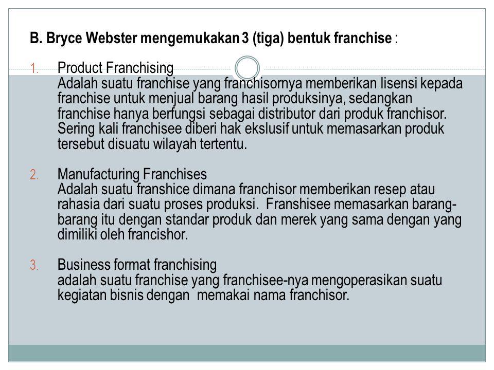 B. Bryce Webster mengemukakan 3 (tiga) bentuk franchise : 1. Product Franchising Adalah suatu franchise yang franchisornya memberikan lisensi kepada f