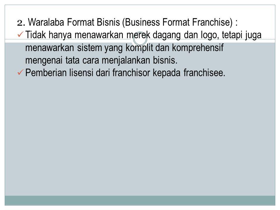 2. Waralaba Format Bisnis (Business Format Franchise) : Tidak hanya menawarkan merek dagang dan logo, tetapi juga menawarkan sistem yang komplit dan k