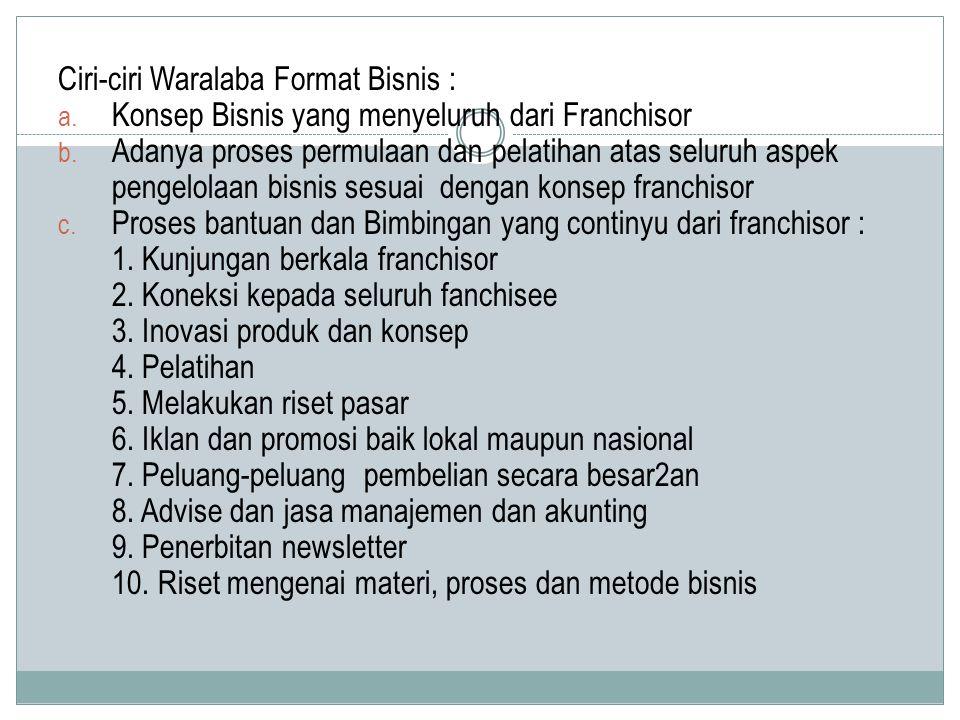Ciri-ciri Waralaba Format Bisnis : a. Konsep Bisnis yang menyeluruh dari Franchisor b. Adanya proses permulaan dan pelatihan atas seluruh aspek pengel