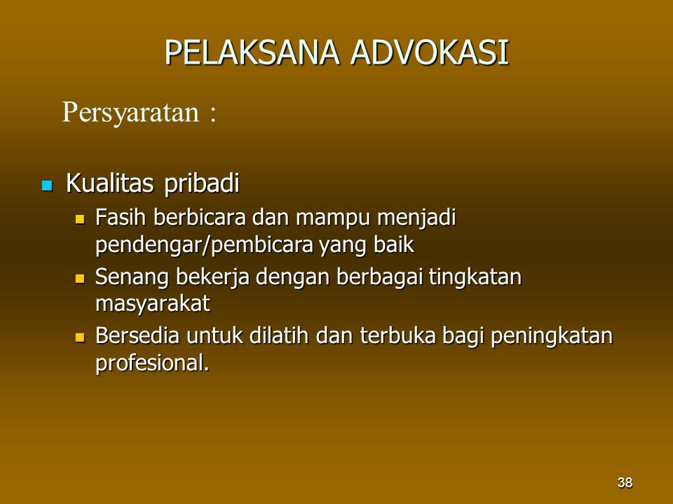 38 PELAKSANA ADVOKASI Kualitas pribadi Kualitas pribadi Fasih berbicara dan mampu menjadi pendengar/pembicara yang baik Fasih berbicara dan mampu menj