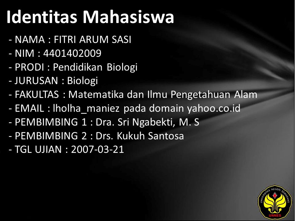 Identitas Mahasiswa - NAMA : FITRI ARUM SASI - NIM : 4401402009 - PRODI : Pendidikan Biologi - JURUSAN : Biologi - FAKULTAS : Matematika dan Ilmu Pengetahuan Alam - EMAIL : lholha_maniez pada domain yahoo.co.id - PEMBIMBING 1 : Dra.