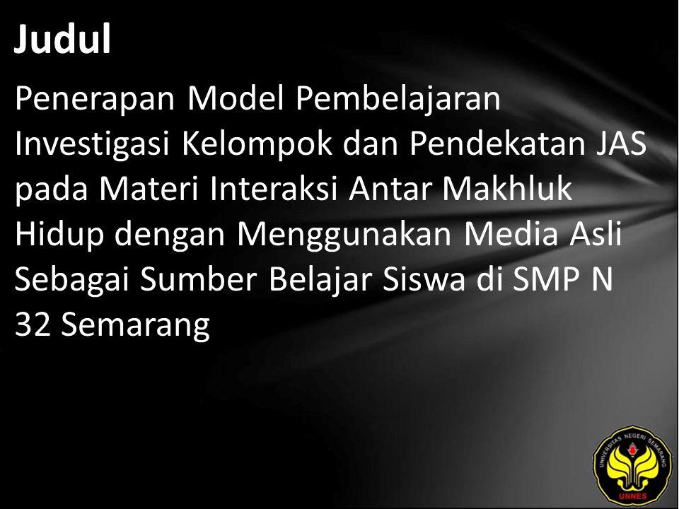 Judul Penerapan Model Pembelajaran Investigasi Kelompok dan Pendekatan JAS pada Materi Interaksi Antar Makhluk Hidup dengan Menggunakan Media Asli Sebagai Sumber Belajar Siswa di SMP N 32 Semarang