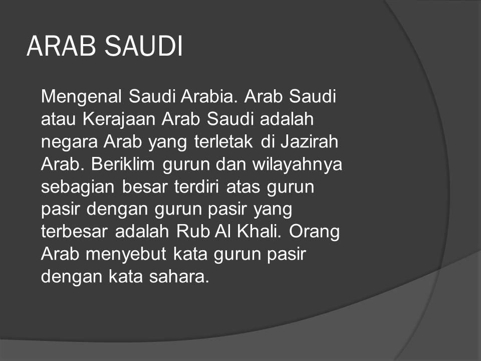  Ibukota : Riyadh  Bentuk negara : Monarki  Lagu kebangsaan : Al-Salam al-Malakiy  Bahasa : Arab  Mata uang : Saudi Riyal  Luas wilayah : 2.240.350 km2  Letak: Terletak di Semenanjung Arab di antara Laut Merah di sebelah barat (1.760 km) dan Teluk Arab di sebelah timur (560 km)  Batas negara : Yordania (Barat Laut); Irak dan Kuwait (Utara); Bahrain, Qatar, Uni Emirat Arab, dan Oman (Timur); dan Yaman (Selatan)