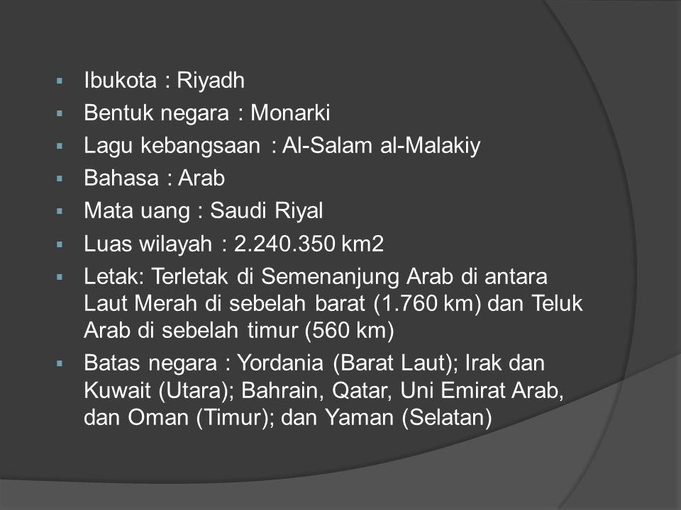  Ibukota : Riyadh  Bentuk negara : Monarki  Lagu kebangsaan : Al-Salam al-Malakiy  Bahasa : Arab  Mata uang : Saudi Riyal  Luas wilayah : 2.240.