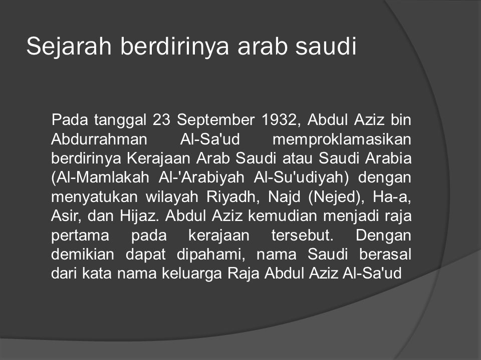 Sejarah berdirinya arab saudi Pada tanggal 23 September 1932, Abdul Aziz bin Abdurrahman Al-Sa'ud memproklamasikan berdirinya Kerajaan Arab Saudi atau