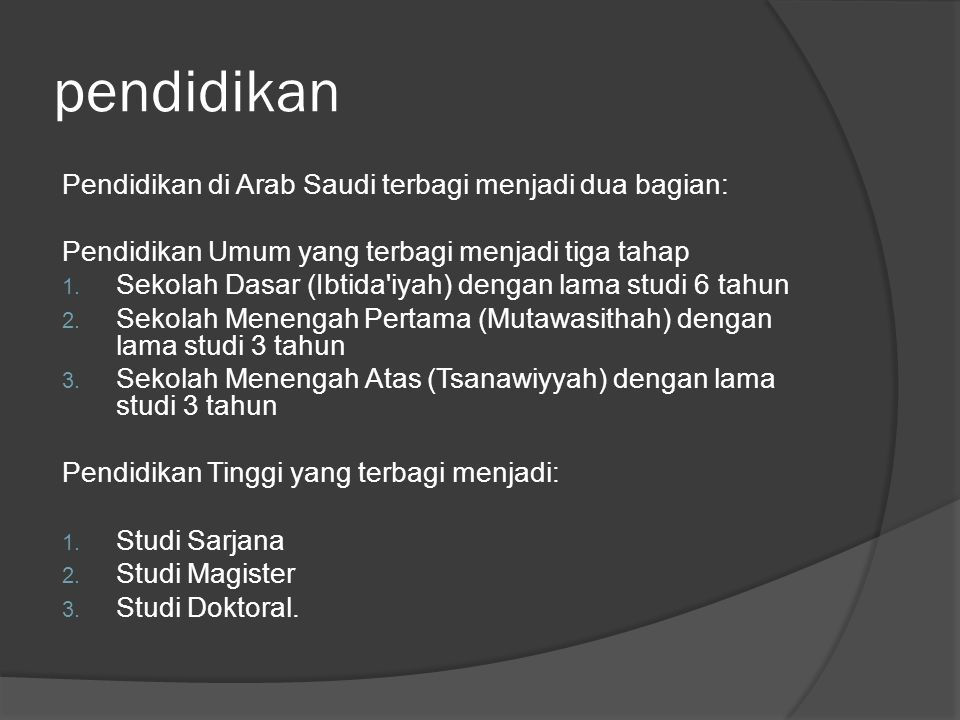 pendidikan Pendidikan di Arab Saudi terbagi menjadi dua bagian: Pendidikan Umum yang terbagi menjadi tiga tahap 1. Sekolah Dasar (Ibtida'iyah) dengan