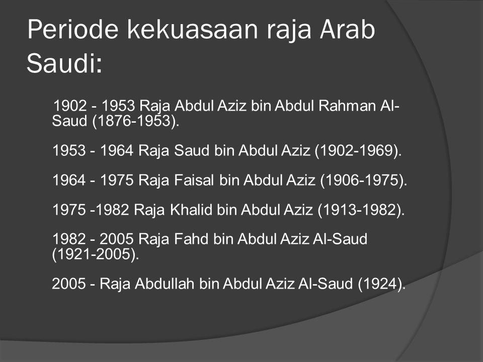 Periode kekuasaan raja Arab Saudi: 1902 - 1953 Raja Abdul Aziz bin Abdul Rahman Al- Saud (1876-1953). 1953 - 1964 Raja Saud bin Abdul Aziz (1902-1969)