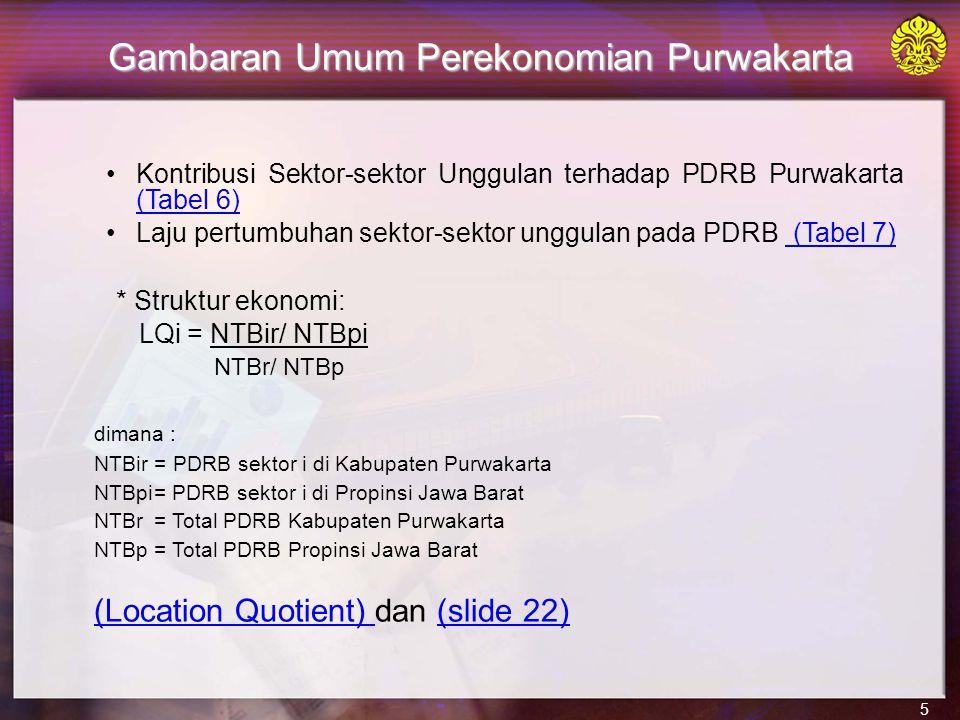 5 Gambaran Umum Perekonomian Purwakarta Kontribusi Sektor-sektor Unggulan terhadap PDRB Purwakarta (Tabel 6) (Tabel 6) Laju pertumbuhan sektor-sektor unggulan pada PDRB (Tabel 7) (Tabel 7) * Struktur ekonomi: LQi = NTBir/ NTBpi NTBr/ NTBp dimana : NTBir = PDRB sektor i di Kabupaten Purwakarta NTBpi= PDRB sektor i di Propinsi Jawa Barat NTBr = Total PDRB Kabupaten Purwakarta NTBp= Total PDRB Propinsi Jawa Barat (Location Quotient) (Location Quotient) dan (slide 22)(slide 22)