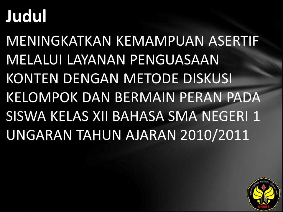 Judul MENINGKATKAN KEMAMPUAN ASERTIF MELALUI LAYANAN PENGUASAAN KONTEN DENGAN METODE DISKUSI KELOMPOK DAN BERMAIN PERAN PADA SISWA KELAS XII BAHASA SMA NEGERI 1 UNGARAN TAHUN AJARAN 2010/2011