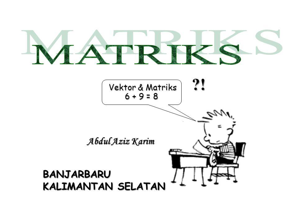 Abdul Aziz Karim Vektor & Matriks Vektor & Matriks 6 + 9 = 8 ?! BANJARBARU KALIMANTAN SELATAN