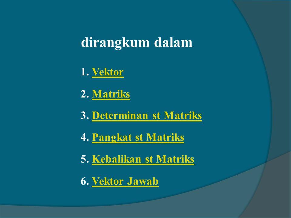 dirangkum dalam 1. VektorVektor 2. MatriksMatriks 3. Determinan st MatriksDeterminan st Matriks 4. Pangkat st MatriksPangkat st Matriks 5. Kebalikan s