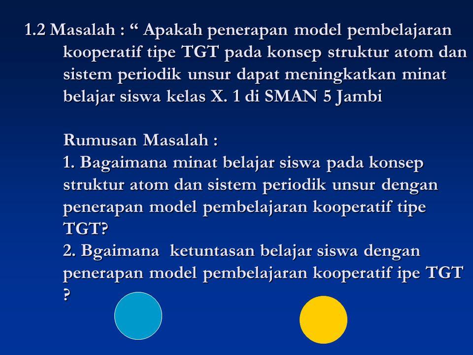 1.2 Masalah : Apakah penerapan model pembelajaran kooperatif tipe TGT pada konsep struktur atom dan sistem periodik unsur dapat meningkatkan minat belajar siswa kelas X.