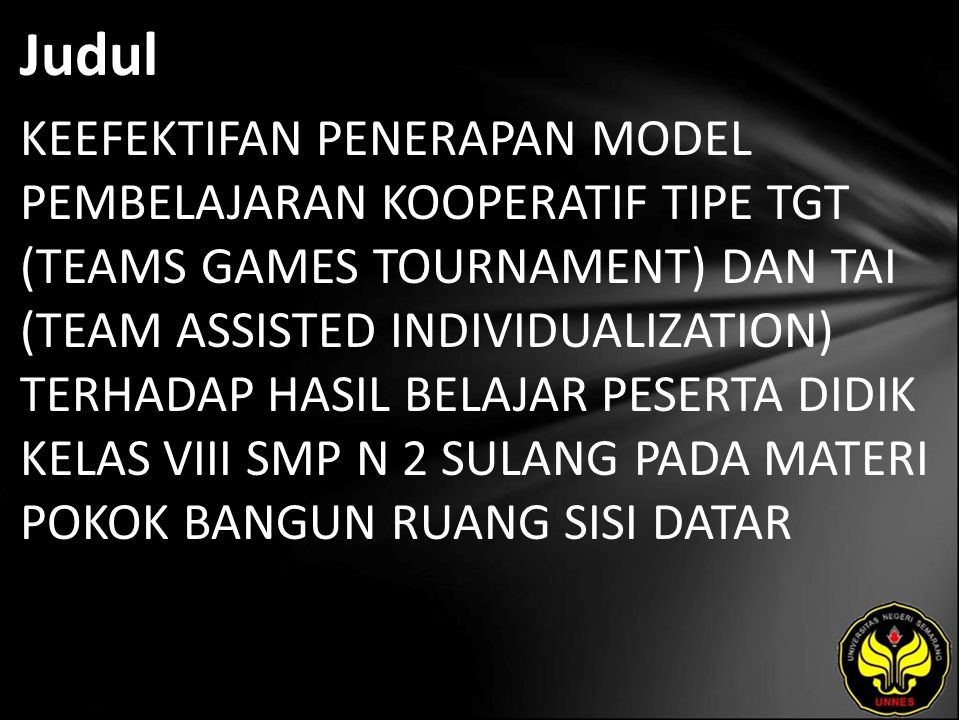 Judul KEEFEKTIFAN PENERAPAN MODEL PEMBELAJARAN KOOPERATIF TIPE TGT (TEAMS GAMES TOURNAMENT) DAN TAI (TEAM ASSISTED INDIVIDUALIZATION) TERHADAP HASIL BELAJAR PESERTA DIDIK KELAS VIII SMP N 2 SULANG PADA MATERI POKOK BANGUN RUANG SISI DATAR